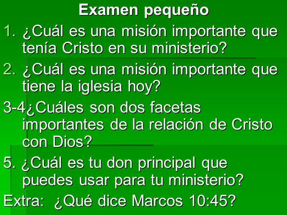 Examen pequeño ¿Cuál es una misión importante que tenía Cristo en su ministerio ¿Cuál es una misión importante que tiene la iglesia hoy