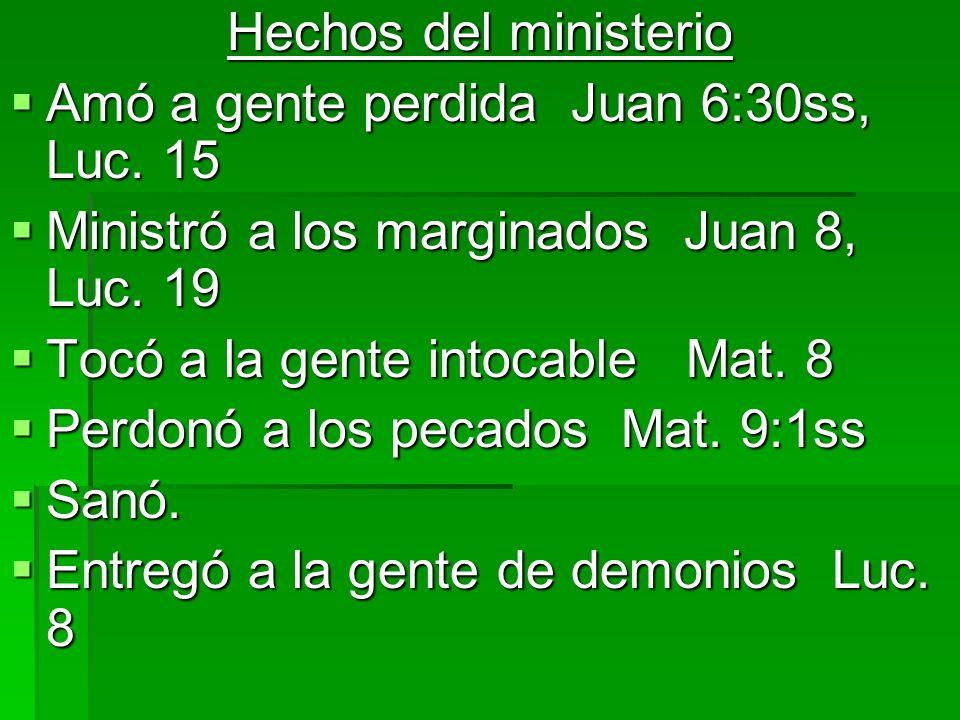 Hechos del ministerio Amó a gente perdida Juan 6:30ss, Luc. 15. Ministró a los marginados Juan 8, Luc. 19.
