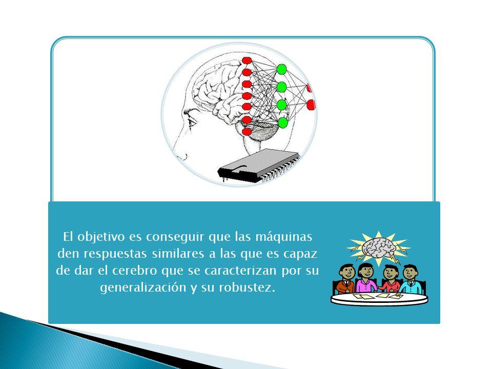 El objetivo es conseguir que las máquinas den respuestas similares a las que es capaz de dar el cerebro que se caracterizan por su generalización y su robustez.