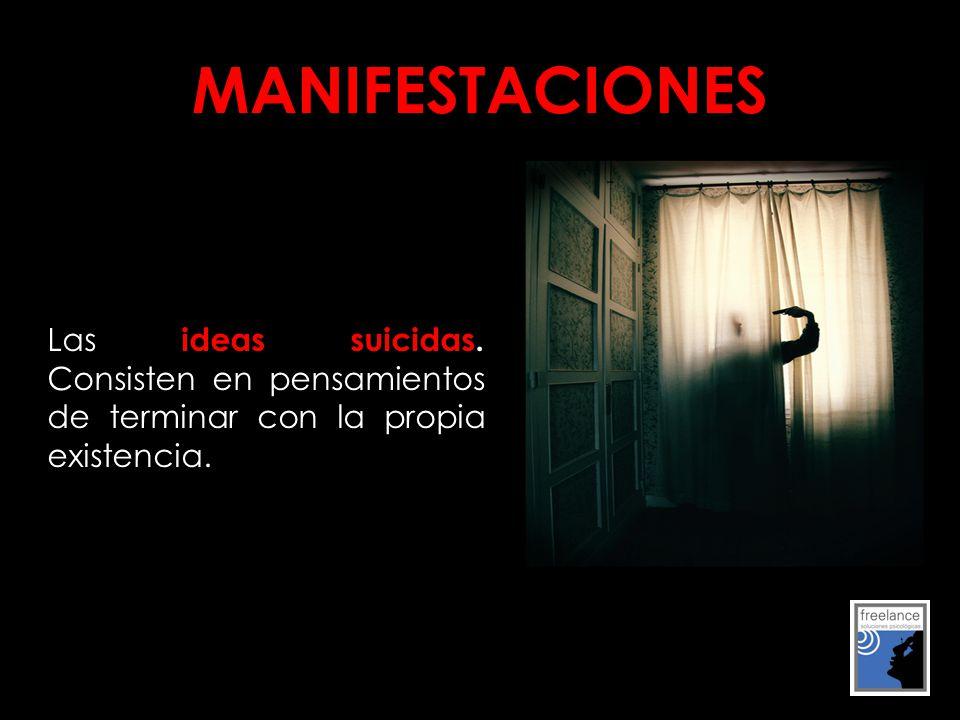 MANIFESTACIONES Las ideas suicidas. Consisten en pensamientos de terminar con la propia existencia.