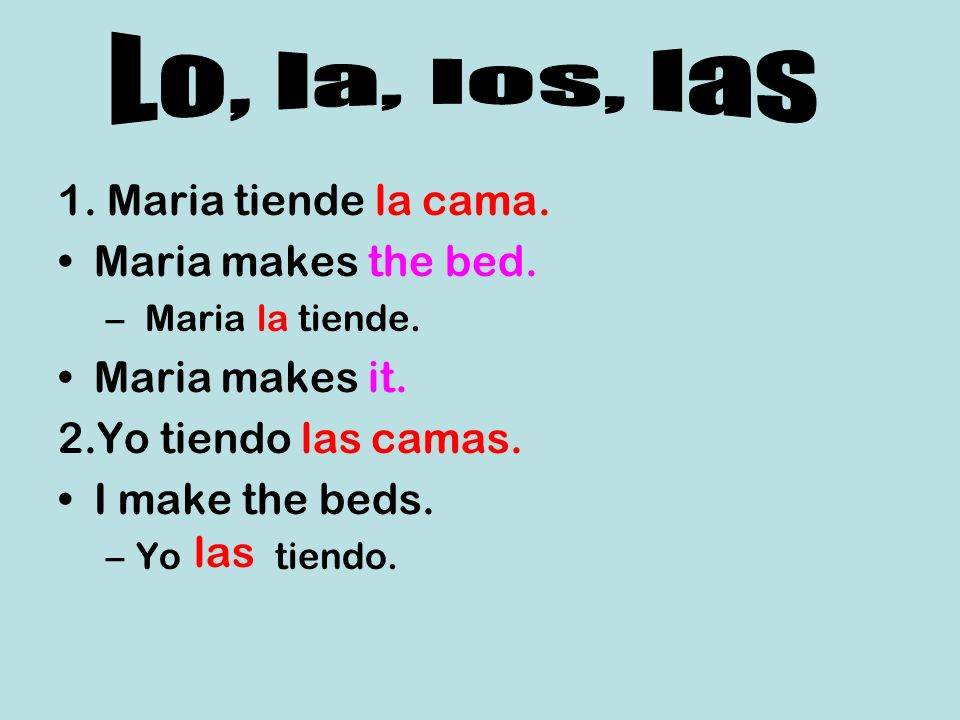 Lo, la, los, las 1. Maria tiende la cama. Maria makes the bed.