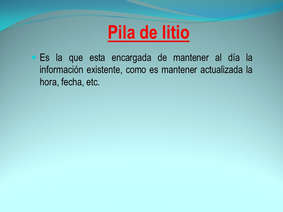 Pila de litio Es la que esta encargada de mantener al día la información existente, como es mantener actualizada la hora, fecha, etc.
