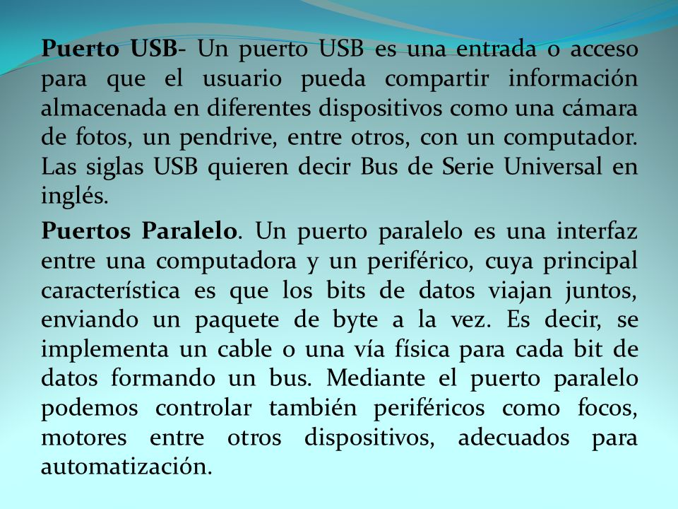 Puerto USB- Un puerto USB es una entrada o acceso para que el usuario pueda compartir información almacenada en diferentes dispositivos como una cámara de fotos, un pendrive, entre otros, con un computador.
