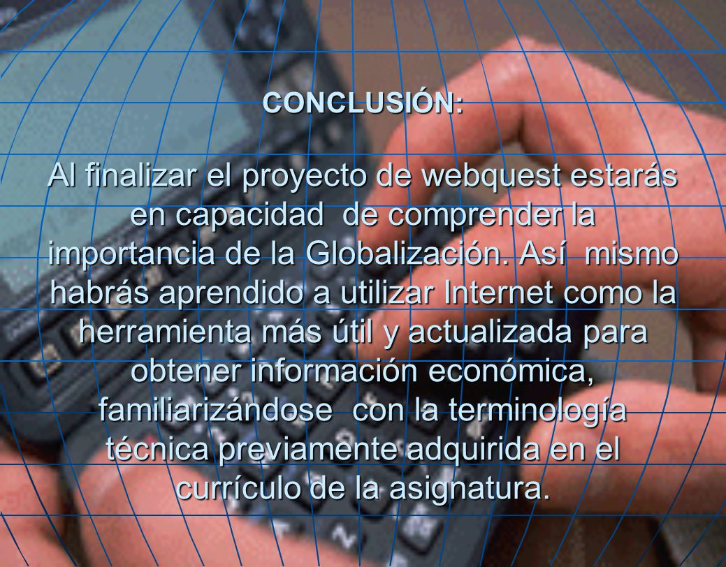 CONCLUSIÓN: Al finalizar el proyecto de webquest estarás en capacidad de comprender la importancia de la Globalización.
