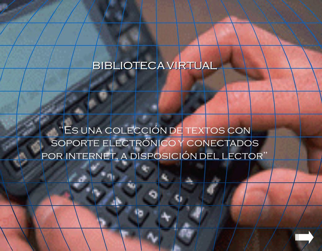 BIBLIOTECA VIRTUAL Es una colección de textos con soporte electrónico y conectados por internet, a disposición del lector