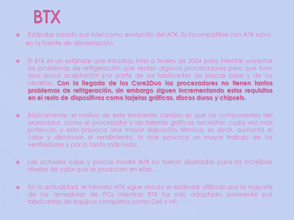 BTX Estándar creado por Intel como evolución del ATX. Es incompatible con ATX salvo. en la fuente de alimentación.