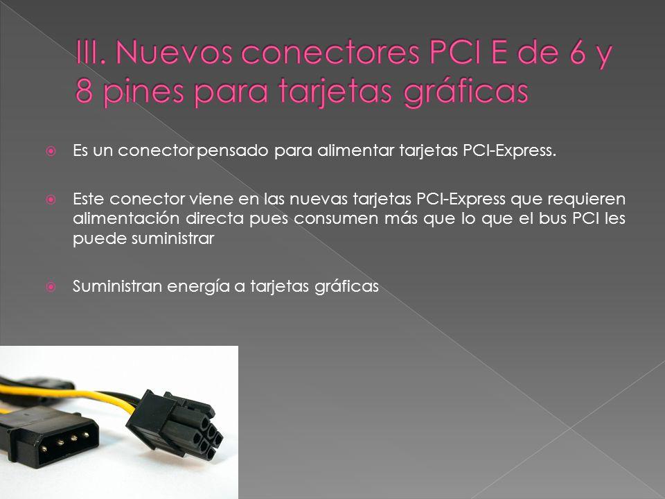 III. Nuevos conectores PCI E de 6 y 8 pines para tarjetas gráficas