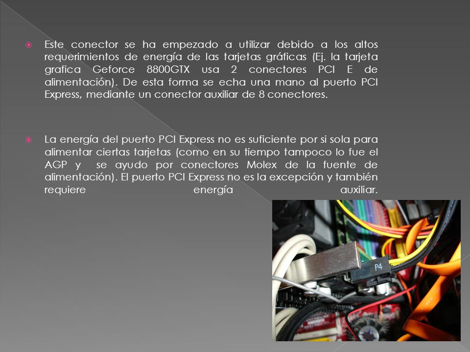 Este conector se ha empezado a utilizar debido a los altos requerimientos de energía de las tarjetas gráficas (Ej. la tarjeta grafica Geforce 8800GTX usa 2 conectores PCI E de alimentación). De esta forma se echa una mano al puerto PCI Express, mediante un conector auxiliar de 8 conectores.