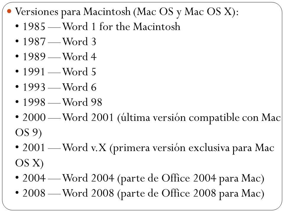 Versiones para Macintosh (Mac OS y Mac OS X): • 1985 — Word 1 for the Macintosh • 1987 — Word 3 • 1989 — Word 4 • 1991 — Word 5 • 1993 — Word 6 • 1998 — Word 98 • 2000 — Word 2001 (última versión compatible con Mac OS 9) • 2001 — Word v.X (primera versión exclusiva para Mac OS X) • 2004 — Word 2004 (parte de Office 2004 para Mac) • 2008 — Word 2008 (parte de Office 2008 para Mac)