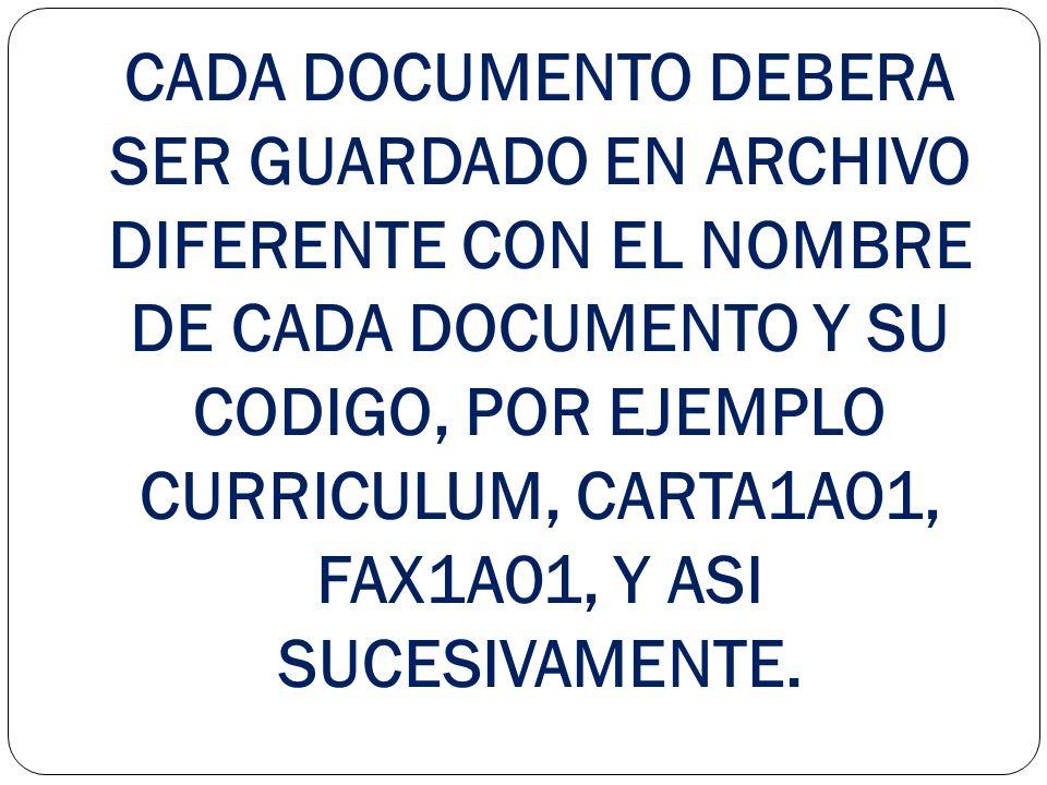 CADA DOCUMENTO DEBERA SER GUARDADO EN ARCHIVO DIFERENTE CON EL NOMBRE DE CADA DOCUMENTO Y SU CODIGO, POR EJEMPLO CURRICULUM, CARTA1A01, FAX1A01, Y ASI SUCESIVAMENTE.