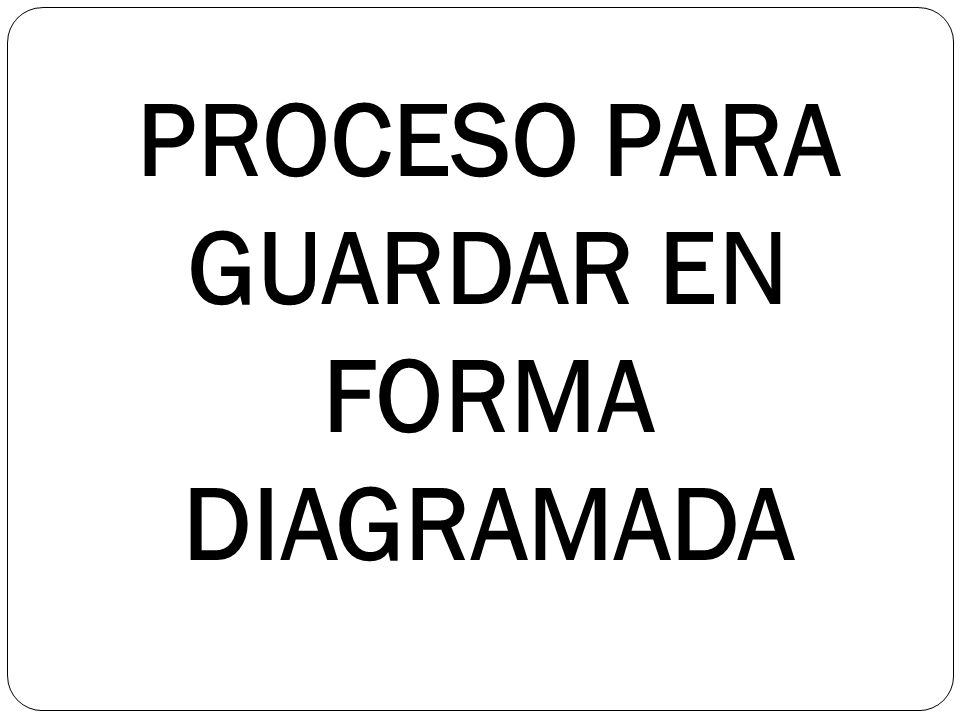 PROCESO PARA GUARDAR EN FORMA DIAGRAMADA