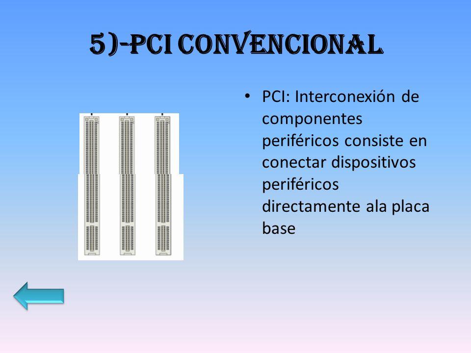 5)-PCI CONVENCIONAL PCI: Interconexión de componentes periféricos consiste en conectar dispositivos periféricos directamente ala placa base.