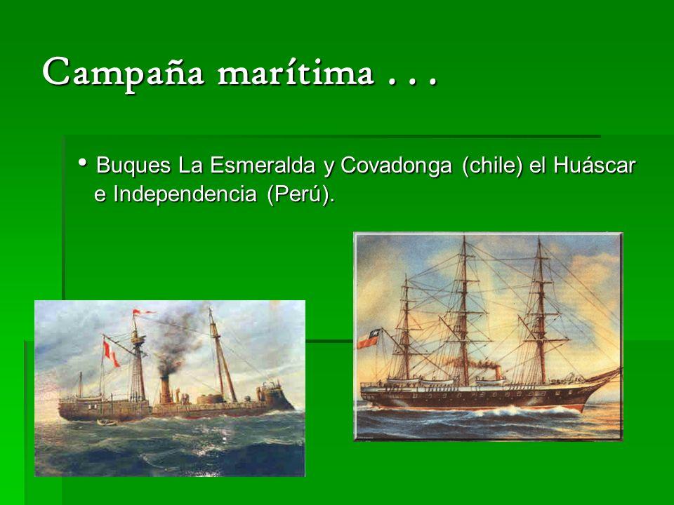 Campaña marítima . . . • Buques La Esmeralda y Covadonga (chile) el Huáscar e Independencia (Perú).