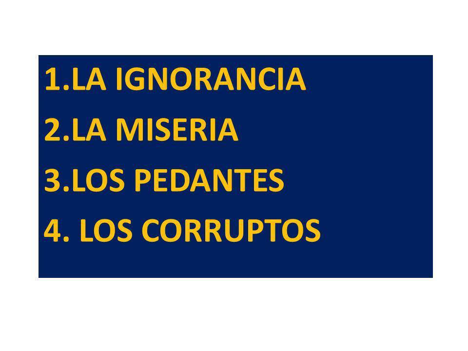 LA IGNORANCIA LA MISERIA LOS PEDANTES 4. LOS CORRUPTOS