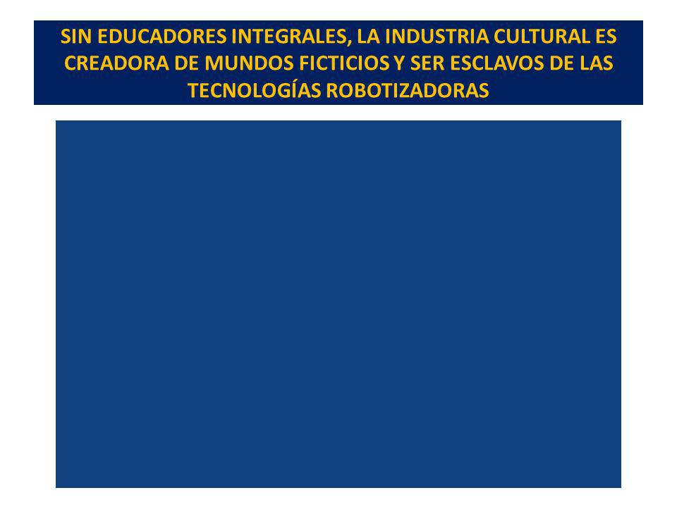 SIN EDUCADORES INTEGRALES, LA INDUSTRIA CULTURAL ES CREADORA DE MUNDOS FICTICIOS Y SER ESCLAVOS DE LAS TECNOLOGÍAS ROBOTIZADORAS