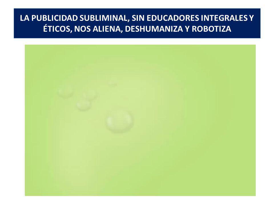 LA PUBLICIDAD SUBLIMINAL, SIN EDUCADORES INTEGRALES Y ÉTICOS, NOS ALIENA, DESHUMANIZA Y ROBOTIZA