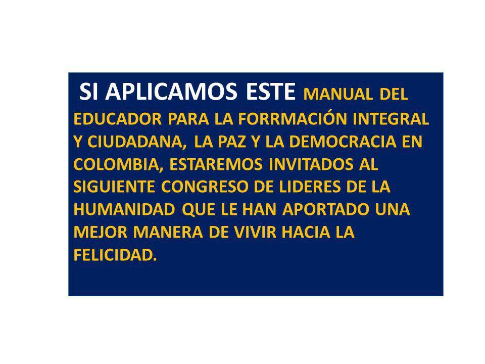 SI APLICAMOS ESTE MANUAL DEL EDUCADOR PARA LA FORRMACIÓN INTEGRAL Y CIUDADANA, LA PAZ Y LA DEMOCRACIA EN COLOMBIA, ESTAREMOS INVITADOS AL SIGUIENTE CONGRESO DE LIDERES DE LA HUMANIDAD QUE LE HAN APORTADO UNA MEJOR MANERA DE VIVIR HACIA LA FELICIDAD.