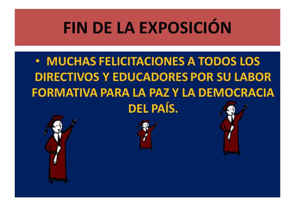 FIN DE LA EXPOSICIÓNMUCHAS FELICITACIONES A TODOS LOS DIRECTIVOS Y EDUCADORES POR SU LABOR FORMATIVA PARA LA PAZ Y LA DEMOCRACIA DEL PAÍS.