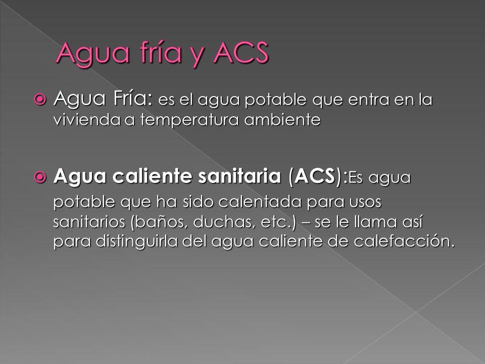 Agua fría y ACS Agua Fría: es el agua potable que entra en la vivienda a temperatura ambiente.