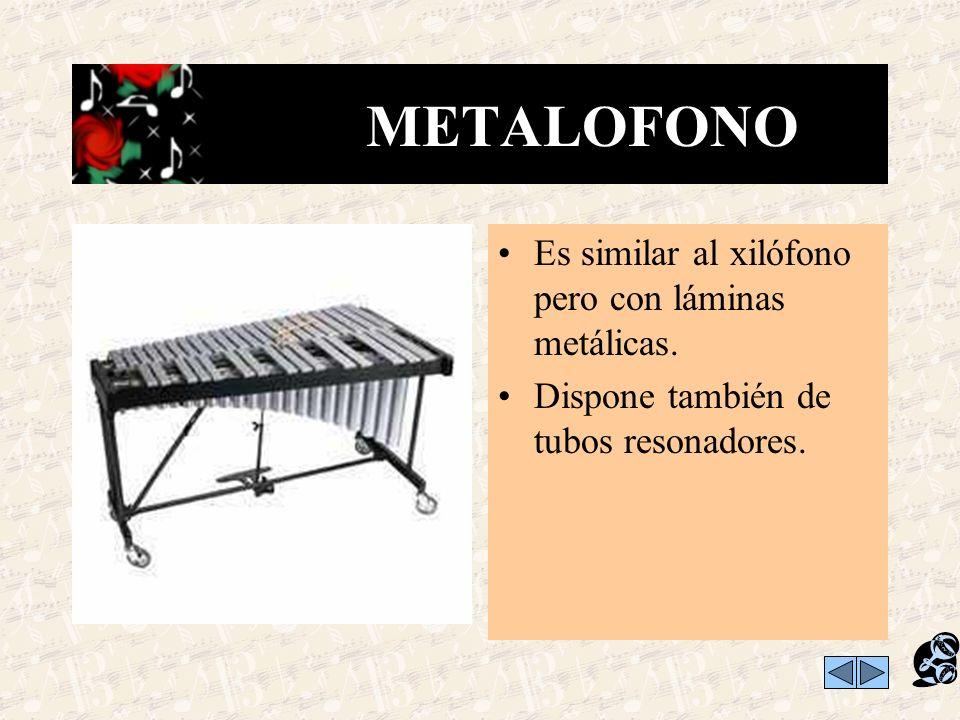 METALOFONO Es similar al xilófono pero con láminas metálicas.
