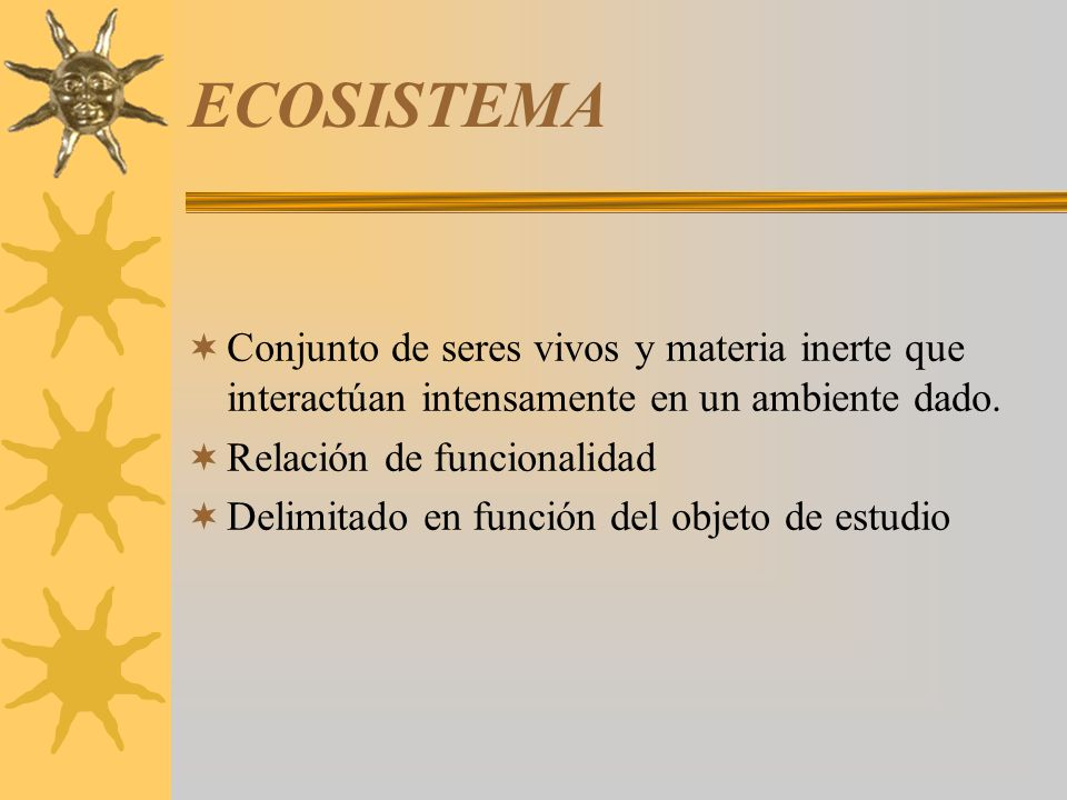ECOSISTEMA Conjunto de seres vivos y materia inerte que interactúan intensamente en un ambiente dado.