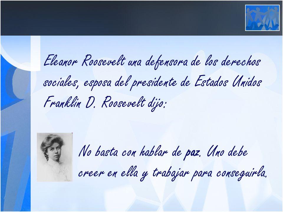Eleanor Roosevelt una defensora de los derechos sociales, esposa del presidente de Estados Unidos Franklin D. Roosevelt dijo: