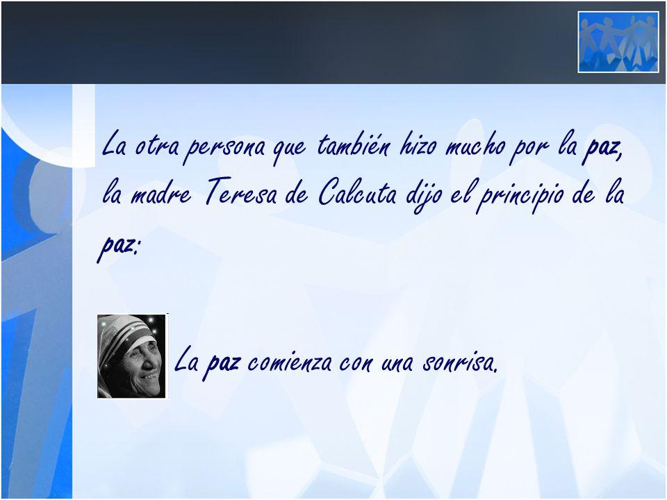 La otra persona que también hizo mucho por la paz, la madre Teresa de Calcuta dijo el principio de la paz: