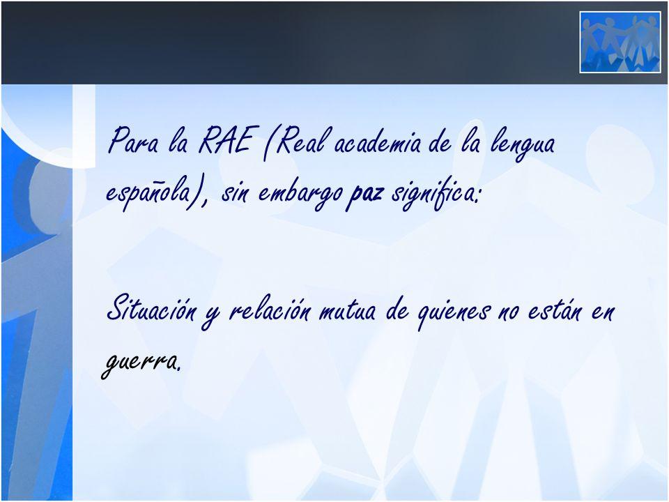 Para la RAE (Real academia de la lengua española), sin embargo paz significa: