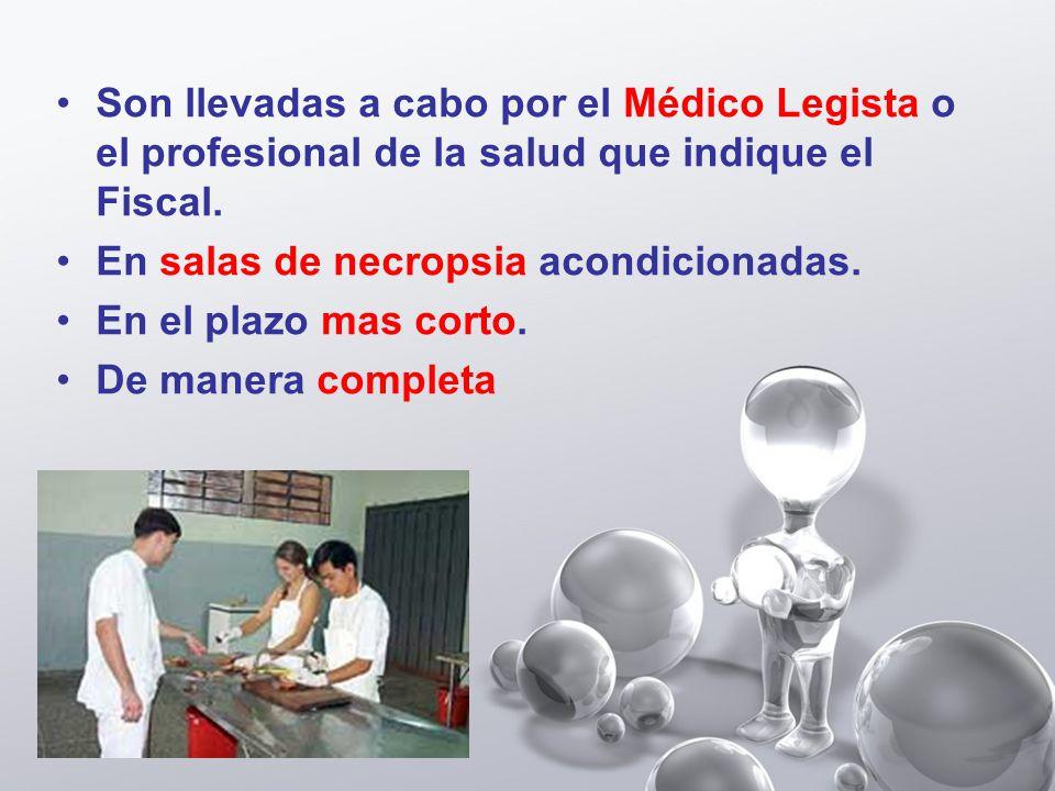 Son llevadas a cabo por el Médico Legista o el profesional de la salud que indique el Fiscal.