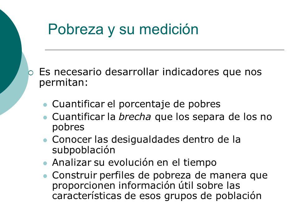Pobreza y su medición Es necesario desarrollar indicadores que nos permitan: Cuantificar el porcentaje de pobres.