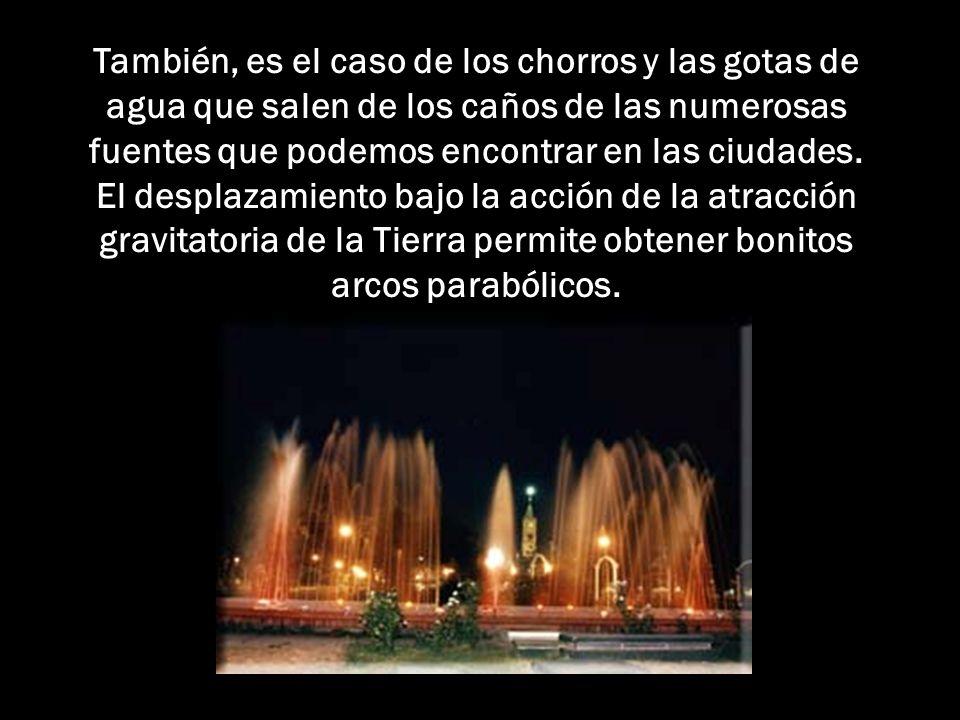 También, es el caso de los chorros y las gotas de agua que salen de los caños de las numerosas fuentes que podemos encontrar en las ciudades.