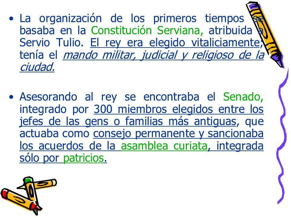 La organización de los primeros tiempos se basaba en la Constitución Serviana, atribuida a Servio Tulio. El rey era elegido vitaliciamente; tenía el mando militar, judicial y religioso de la ciudad.