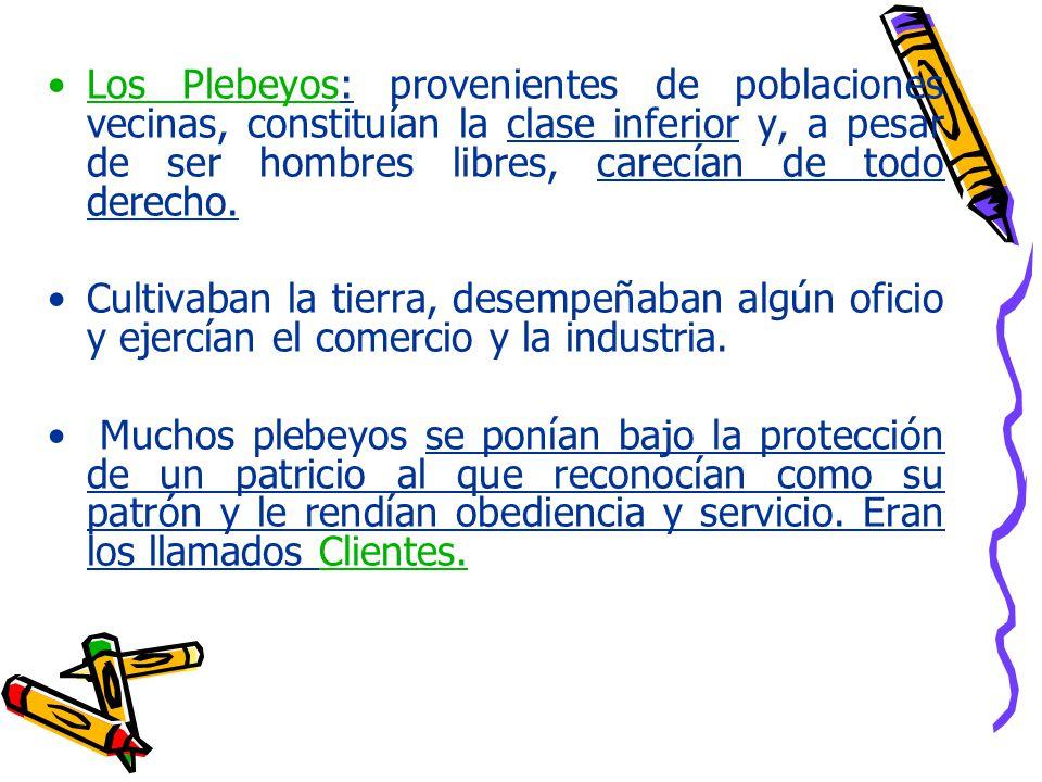 Los Plebeyos: provenientes de poblaciones vecinas, constituían la clase inferior y, a pesar de ser hombres libres, carecían de todo derecho.