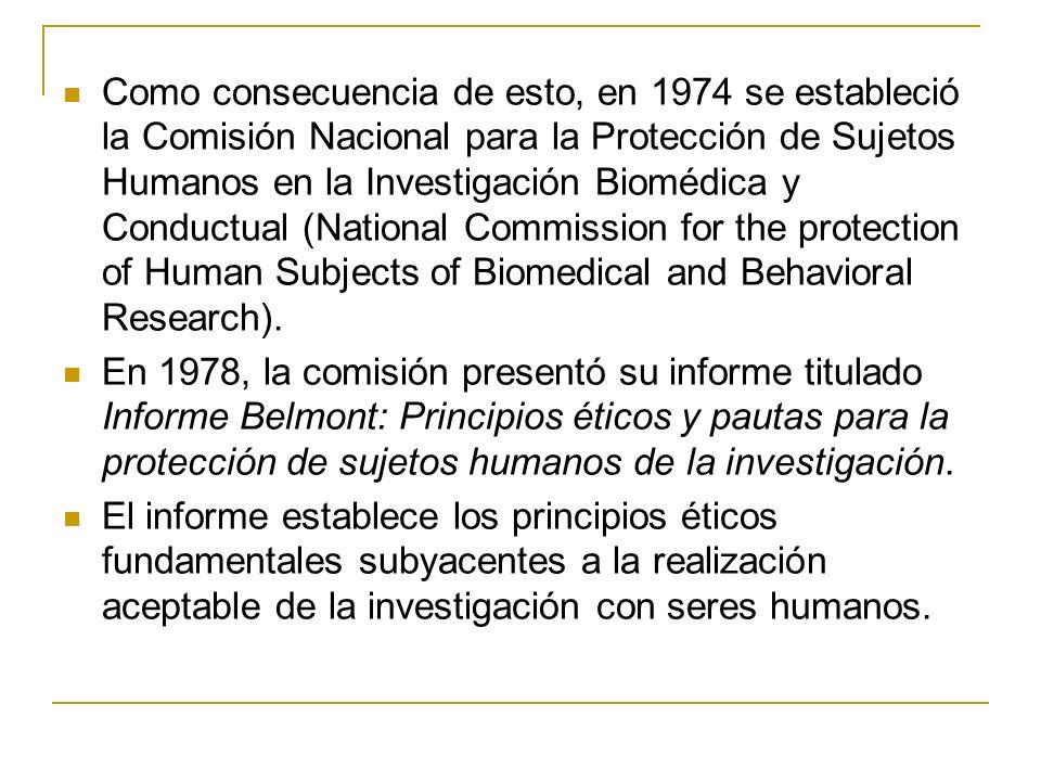 Como consecuencia de esto, en 1974 se estableció la Comisión Nacional para la Protección de Sujetos Humanos en la Investigación Biomédica y Conductual (National Commission for the protection of Human Subjects of Biomedical and Behavioral Research).