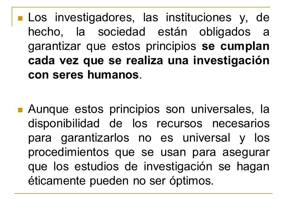 Los investigadores, las instituciones y, de hecho, la sociedad están obligados a garantizar que estos principios se cumplan cada vez que se realiza una investigación con seres humanos.