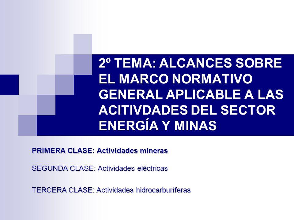 2º TEMA: ALCANCES SOBRE EL MARCO NORMATIVO GENERAL APLICABLE A LAS ACITIVDADES DEL SECTOR ENERGÍA Y MINAS