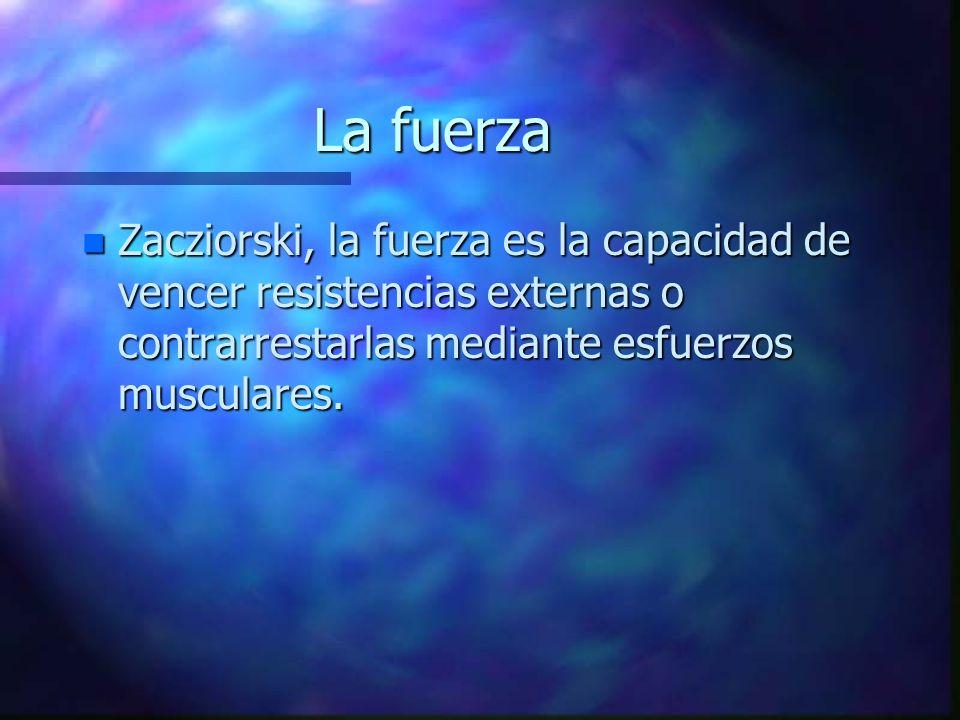 La fuerzaZacziorski, la fuerza es la capacidad de vencer resistencias externas o contrarrestarlas mediante esfuerzos musculares.