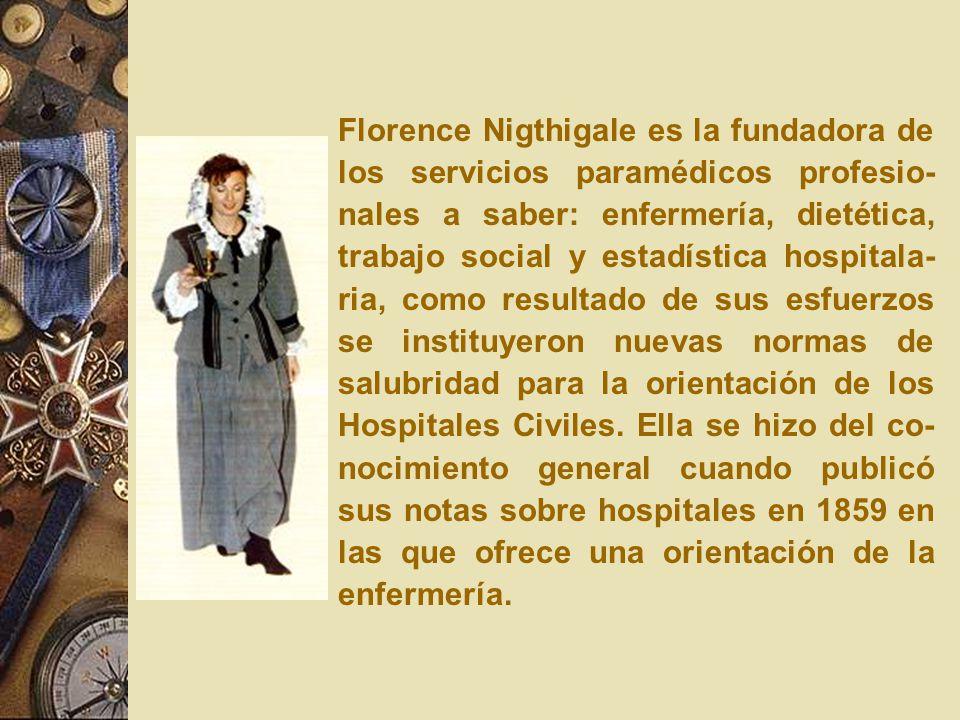 Florence Nigthigale es la fundadora de los servicios paramédicos profesio-nales a saber: enfermería, dietética, trabajo social y estadística hospitala-ria, como resultado de sus esfuerzos se instituyeron nuevas normas de salubridad para la orientación de los Hospitales Civiles.