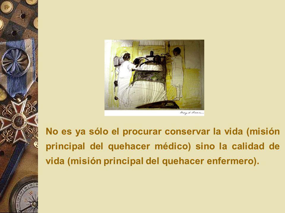 No es ya sólo el procurar conservar la vida (misión principal del quehacer médico) sino la calidad de vida (misión principal del quehacer enfermero).