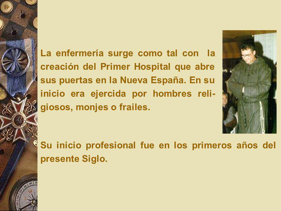 La enfermería surge como tal con la creación del Primer Hospital que abre sus puertas en la Nueva España. En su inicio era ejercida por hombres reli-giosos, monjes o frailes.