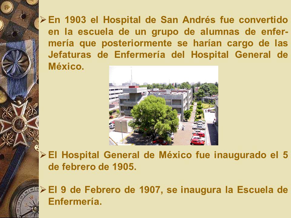 En 1903 el Hospital de San Andrés fue convertido en la escuela de un grupo de alumnas de enfer-mería que posteriormente se harían cargo de las Jefaturas de Enfermería del Hospital General de México.