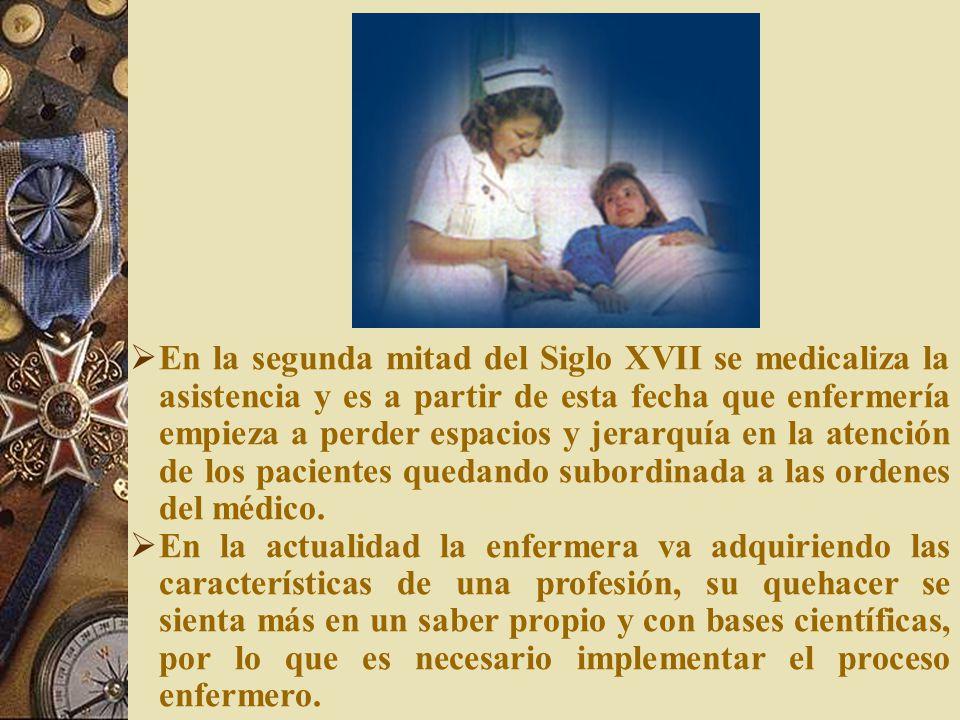 En la segunda mitad del Siglo XVII se medicaliza la asistencia y es a partir de esta fecha que enfermería empieza a perder espacios y jerarquía en la atención de los pacientes quedando subordinada a las ordenes del médico.