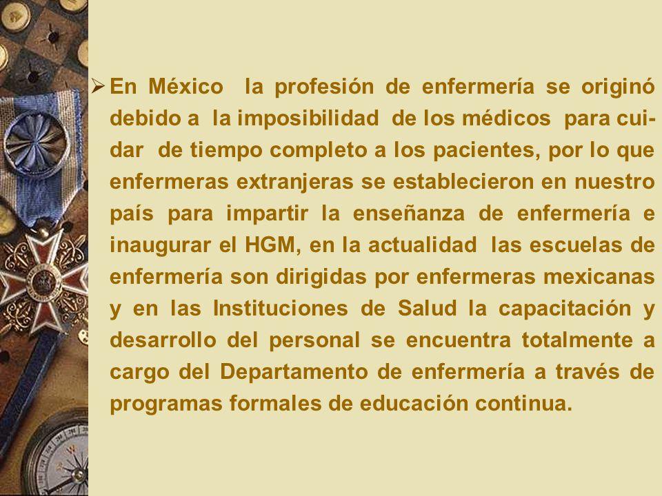 En México la profesión de enfermería se originó debido a la imposibilidad de los médicos para cui-dar de tiempo completo a los pacientes, por lo que enfermeras extranjeras se establecieron en nuestro país para impartir la enseñanza de enfermería e inaugurar el HGM, en la actualidad las escuelas de enfermería son dirigidas por enfermeras mexicanas y en las Instituciones de Salud la capacitación y desarrollo del personal se encuentra totalmente a cargo del Departamento de enfermería a través de programas formales de educación continua.