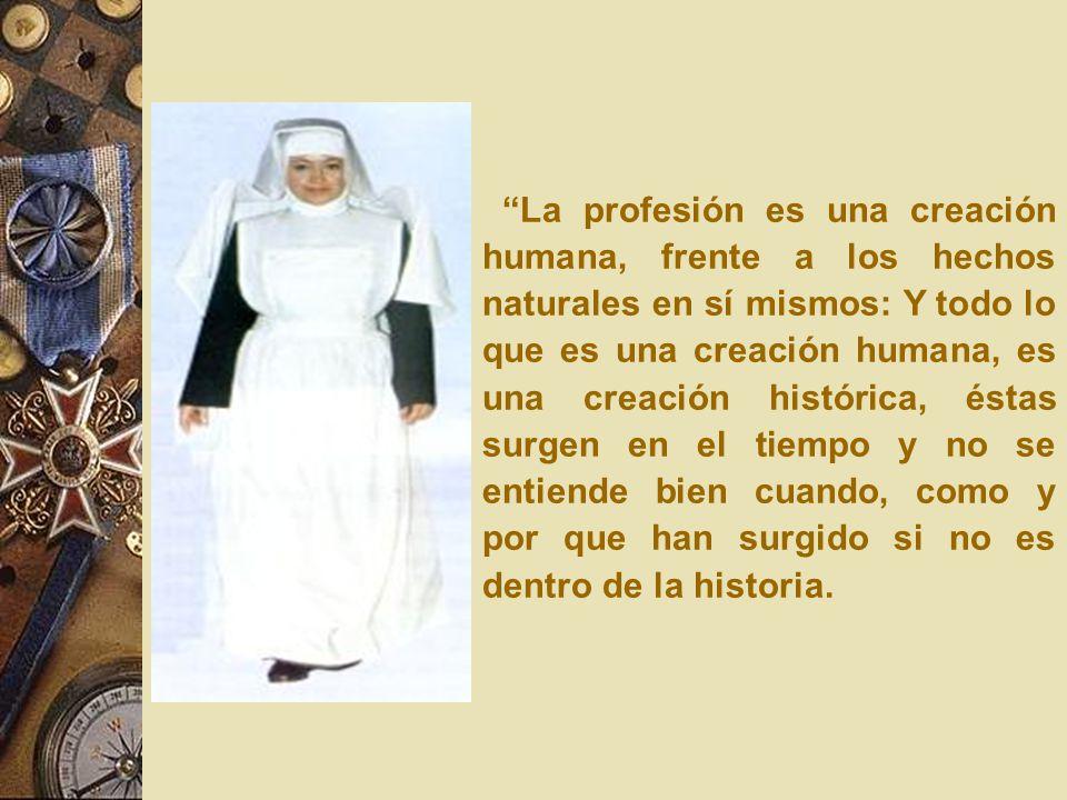 La profesión es una creación humana, frente a los hechos naturales en sí mismos: Y todo lo que es una creación humana, es una creación histórica, éstas surgen en el tiempo y no se entiende bien cuando, como y por que han surgido si no es dentro de la historia.