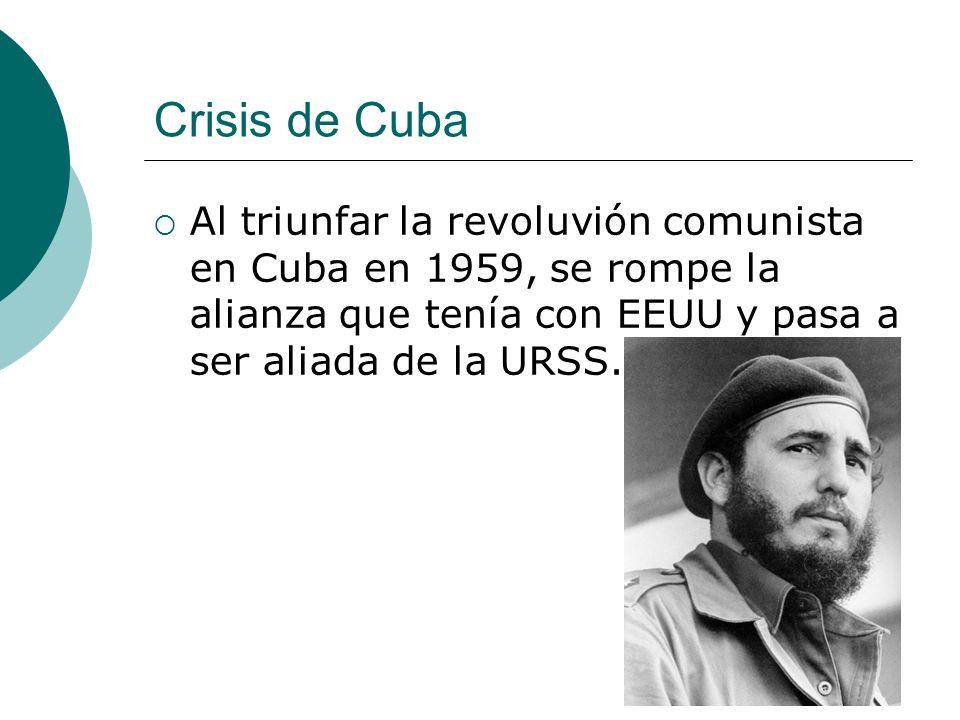 Crisis de Cuba Al triunfar la revoluvión comunista en Cuba en 1959, se rompe la alianza que tenía con EEUU y pasa a ser aliada de la URSS.