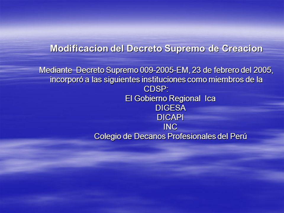 Modificacion del Decreto Supremo de Creacion Mediante Decreto Supremo 009-2005-EM, 23 de febrero del 2005, incorporó a las siguientes instituciones como miembros de la CDSP: El Gobierno Regional Ica DIGESA DICAPI INC Colegio de Decanos Profesionales del Perú