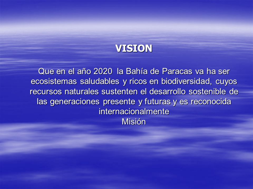 VISION Que en el año 2020 la Bahía de Paracas va ha ser ecosistemas saludables y ricos en biodiversidad, cuyos recursos naturales sustenten el desarrollo sostenible de las generaciones presente y futuras y es reconocida internacionalmente Misión