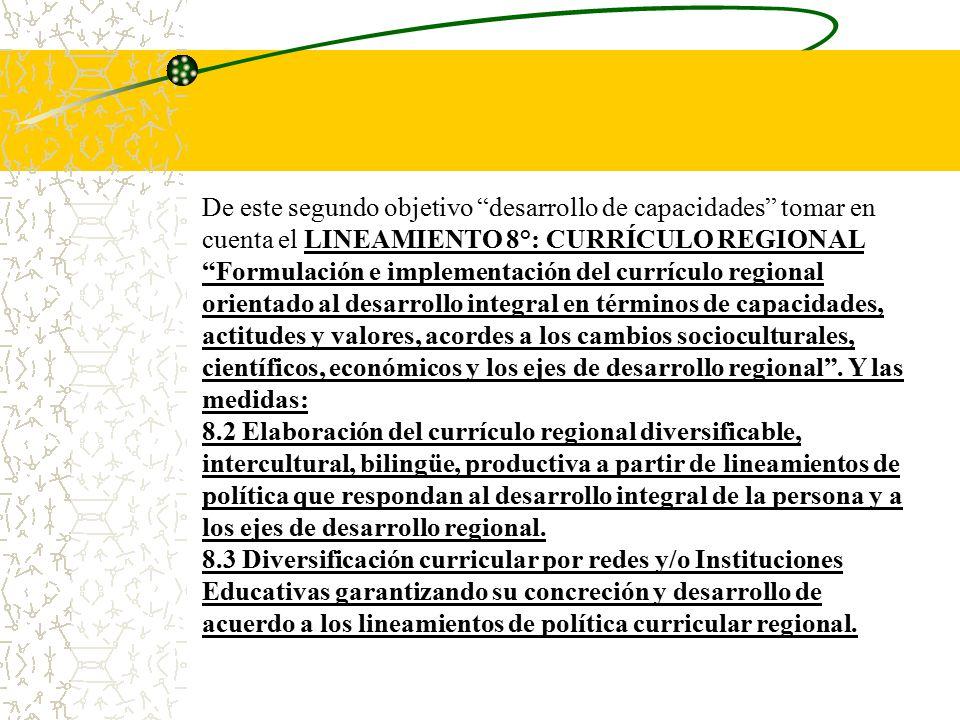De este segundo objetivo desarrollo de capacidades tomar en cuenta el LINEAMIENTO 8°: CURRÍCULO REGIONAL Formulación e implementación del currículo regional orientado al desarrollo integral en términos de capacidades, actitudes y valores, acordes a los cambios socioculturales, científicos, económicos y los ejes de desarrollo regional . Y las medidas: