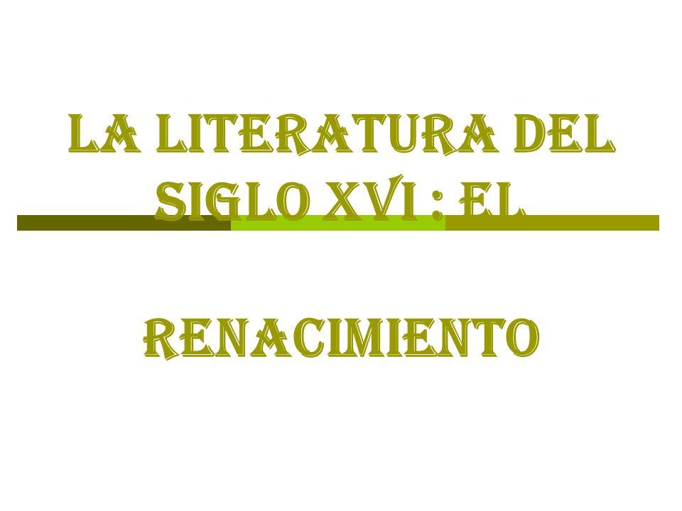 LA LITERATURA DEL SIGLO XVI : el Renacimiento