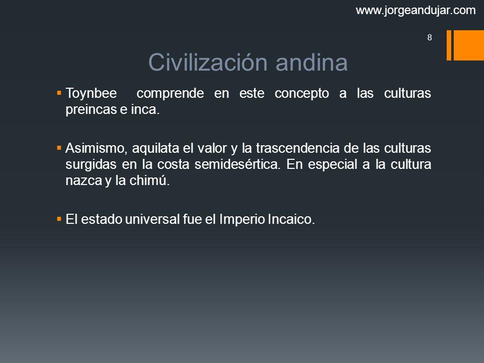 www.jorgeandujar.com Civilización andina. Toynbee comprende en este concepto a las culturas preincas e inca.
